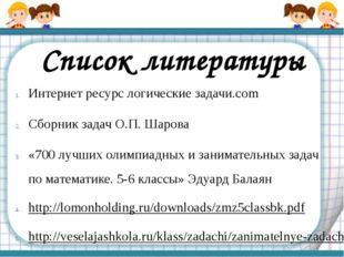 Список литературы Интернет ресурс логические задачи.com Сборник задач О.П. Ша