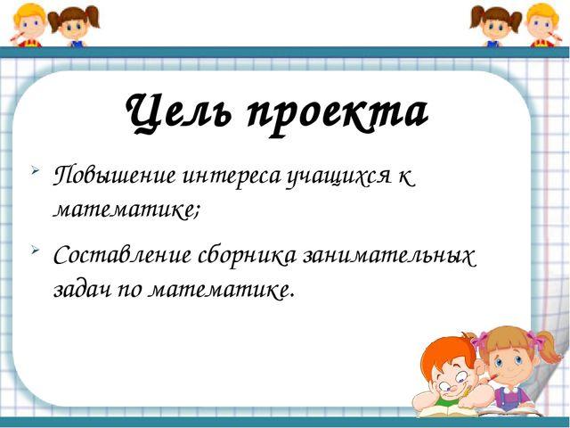 Цель проекта Повышение интереса учащихся к математике; Составление сборника з...