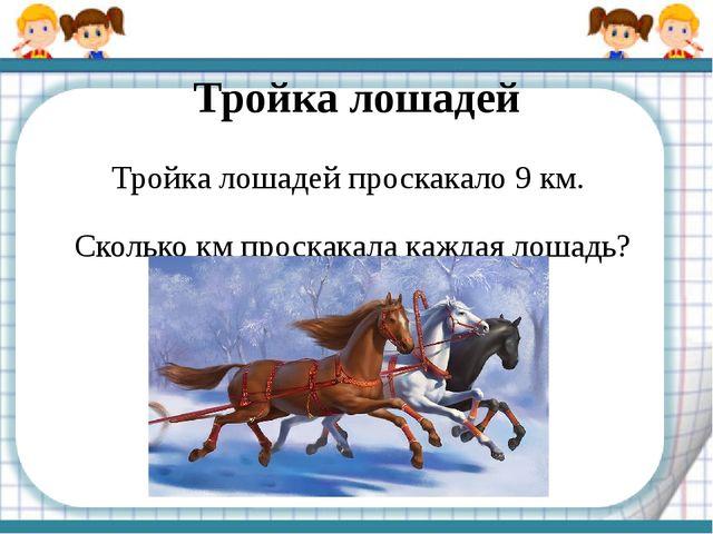 Тройка лошадей Тройка лошадей проскакало 9 км. Сколько км проскакала каждая...