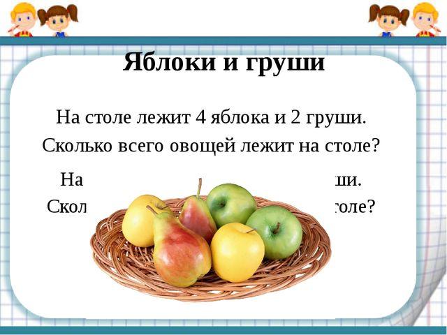 Яблоки и груши На столе лежит 4 яблока и 2 груши. Сколько всего овощей лежит...
