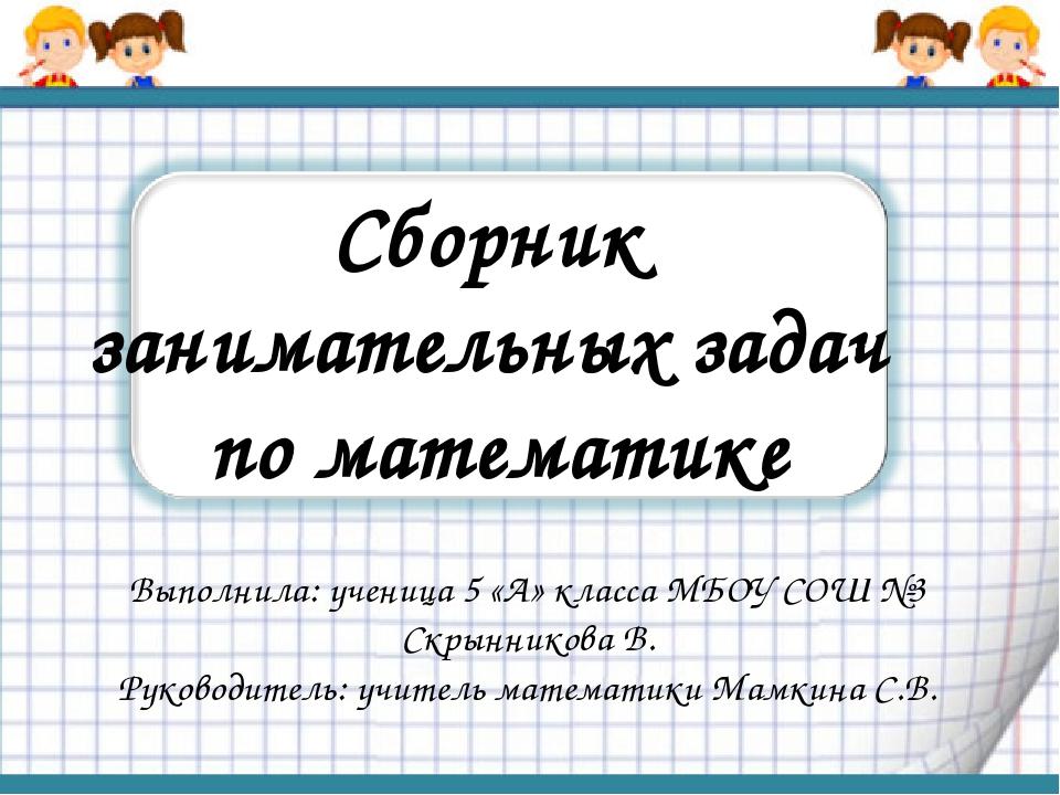 Сборник занимательных задач по математике Выполнила: ученица 5 «А» класса МБО...