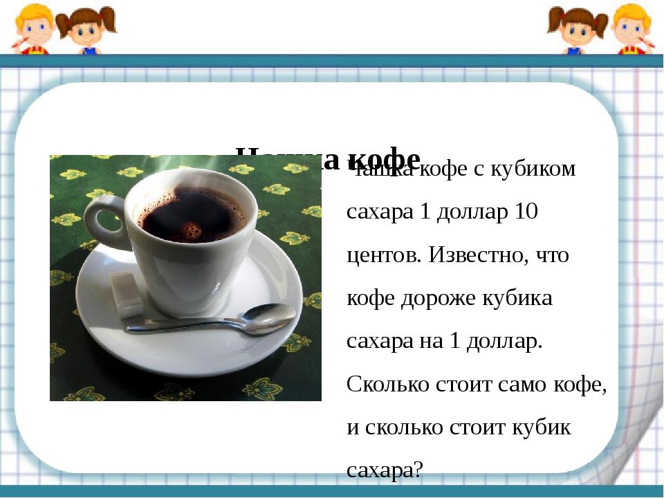 Чашка кофе Чашка кофе с кубиком сахара 1 доллар 10 центов. Известно, что кофе...
