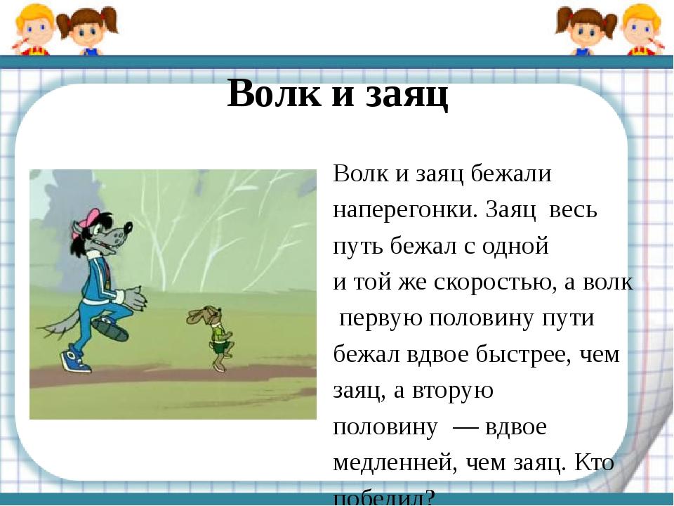 Волк и заяц Волк изаяц бежали наперегонки. Заяц весь путь бежал содной ито...