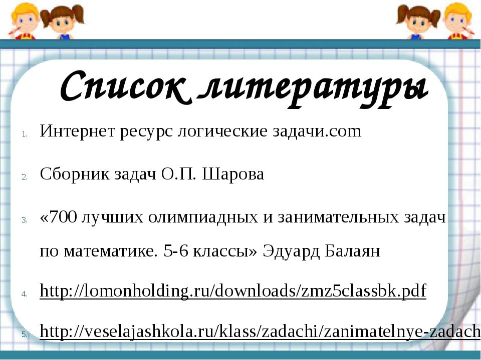 Список литературы Интернет ресурс логические задачи.com Сборник задач О.П. Ша...