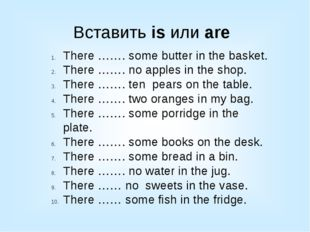 Вставить is или are There ……. some butter in the basket. There ……. no apples