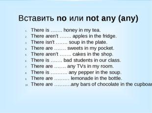 Вставить no или not any (any) There is ……. honey in my tea. There aren't …….