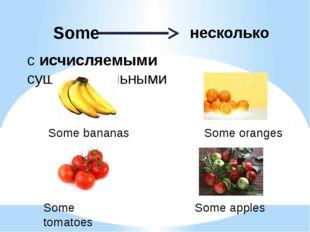 с исчисляемыми существительными несколько Some Some bananas Some tomatoes Som