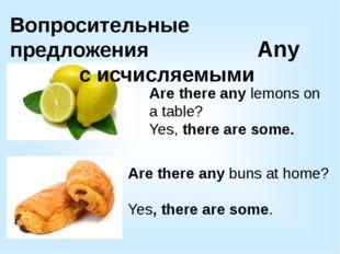 Вопросительные предложения с исчисляемыми Are there any lemons on a table? Ye