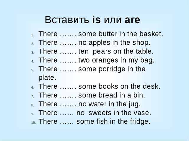 Вставить is или are There ……. some butter in the basket. There ……. no apples...