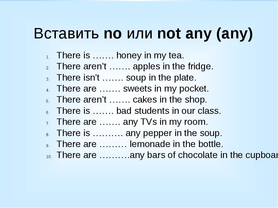 Вставить no или not any (any) There is ……. honey in my tea. There aren't ……....