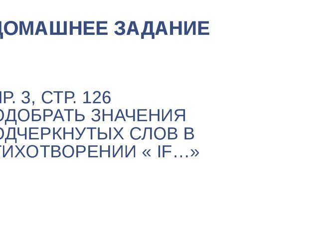 УПР. 3, СТР. 126 ПОДОБРАТЬ ЗНАЧЕНИЯ ПОДЧЕРКНУТЫХ СЛОВ В СТИХОТВОРЕНИИ « IF…»...