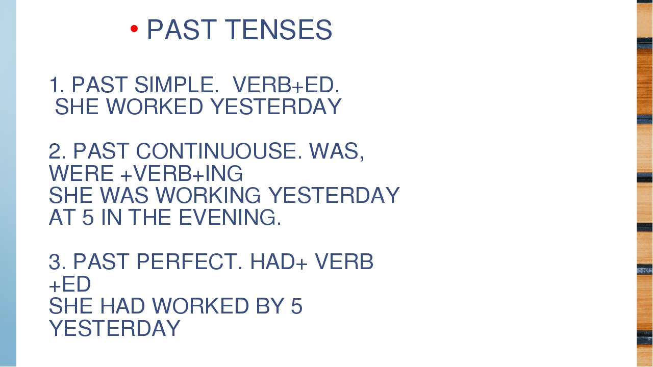 1. PAST SIMPLE. VERB+ED. SHE WORKED YESTERDAY 2. PAST CONTINUOUSE. WAS, WERE...