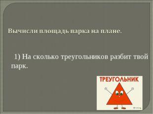 1) На сколько треугольников разбит твой парк.