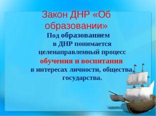 Закон ДНР «Об образовании» Под образованием в ДНР понимается целенаправленный