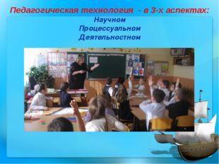 Научном Процессуальном Деятельностном Педагогическая технология - в 3-х аспек