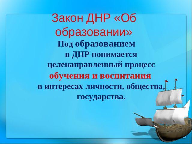 Закон ДНР «Об образовании» Под образованием в ДНР понимается целенаправленный...