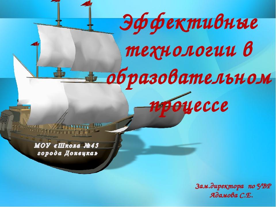 Эффективные технологии в образовательном процессе Зам.директора по УВР Адамов...