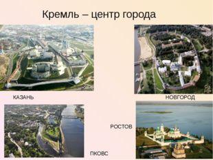 Кремль – центр города КАЗАНЬ НОВГОРОД ПКОВС РОСТОВ