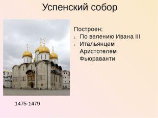 Успенский собор Построен: По велению Ивана III Итальянцем Аристотелем Фьюрав