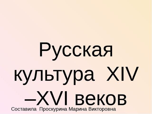 Русская культура XIV –XVI веков Составила Проскурина Марина Викторовна