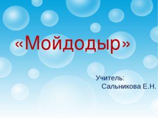 Учитель: Сальникова Е.Н. «Мойдодыр»