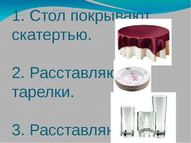 1. Стол покрывают скатертью. 2. Расставляют тарелки. 3. Расставляют стаканы.
