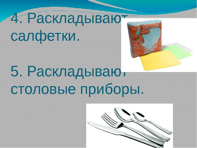 4. Раскладывают салфетки. 5. Раскладывают столовые приборы.