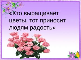 «Кто выращивает цветы, тот приносит людям радость»