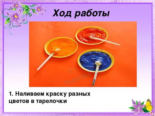 Ход работы 1. Наливаем краску разных цветов в тарелочки