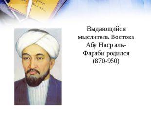 Выдающийся мыслитель Востока Абу Наср аль-Фараби родился (870-950)
