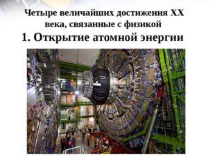 Четыре величайших достижения ХХ века, связанные с физикой 1. Открытие атомной