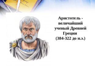 Аристотель - величайший ученый Древней Греции (384-322 до н.э.)