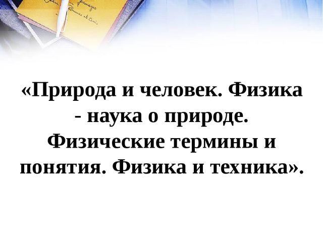 «Природа и человек. Физика - наука о природе. Физические термины и понятия. Ф...
