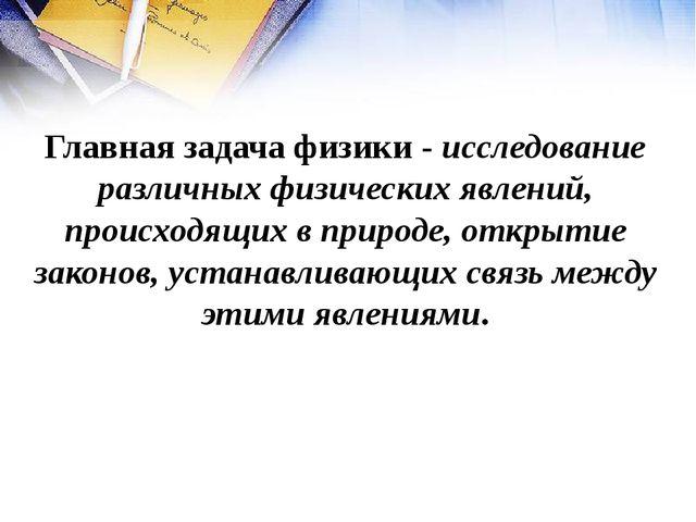 Главная задача физики - исследование различных физических явлений, происходящ...