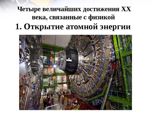 Четыре величайших достижения ХХ века, связанные с физикой 1. Открытие атомной...