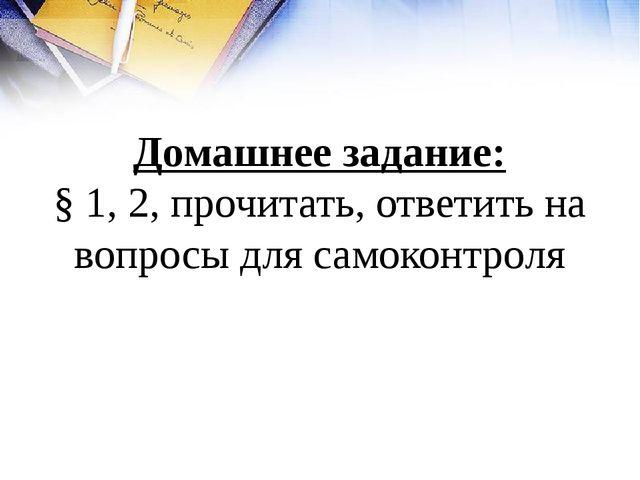Домашнее задание: § 1, 2, прочитать, ответить на вопросы для самоконтроля