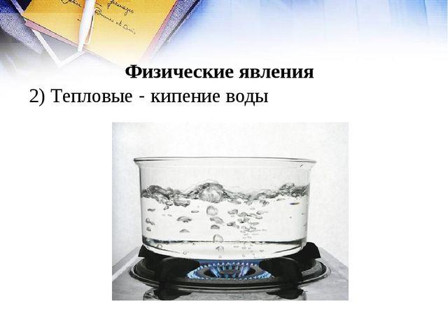 Физические явления 2) Тепловые - кипение воды