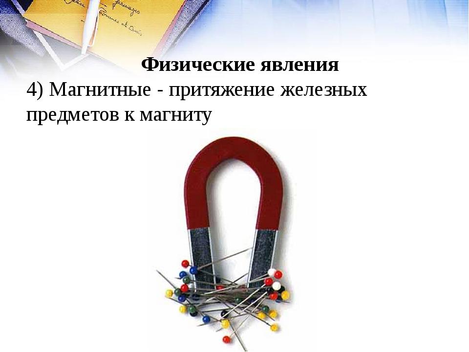 Физические явления 4) Магнитные - притяжение железных предметов к магниту