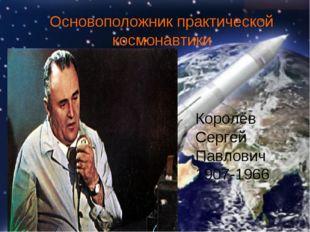 Основоположник практической космонавтики Королёв Сергей Павлович 1907-1966