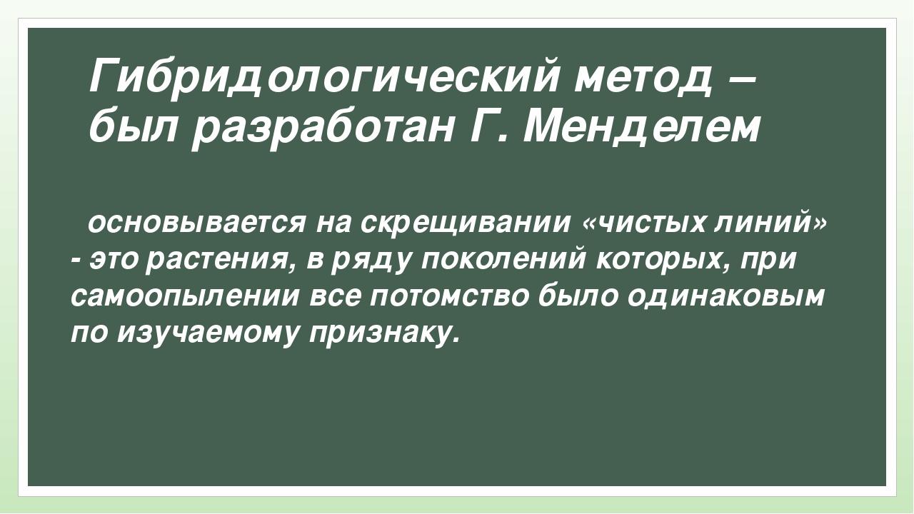 Гибридологический метод – был разработан Г. Менделем основывается на скрещива...