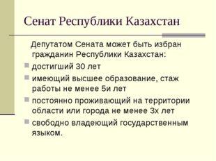 Сенат Республики Казахстан Депутатом Сената может быть избран гражданин Респу