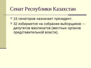 Сенат Республики Казахстан 15 сенаторов назначает президент. 32 избираются на