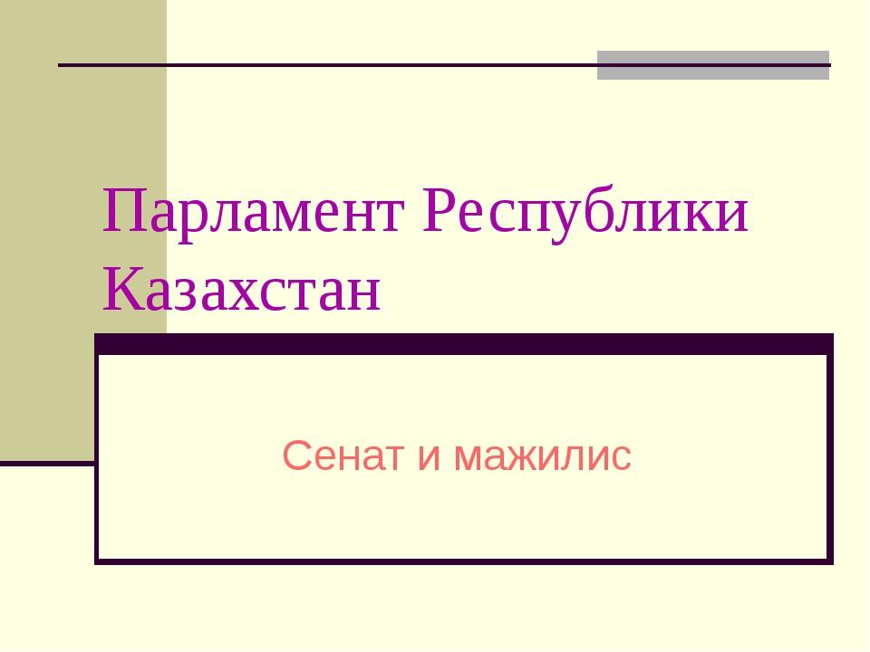 Парламент Республики Казахстан Сенат и мажилис
