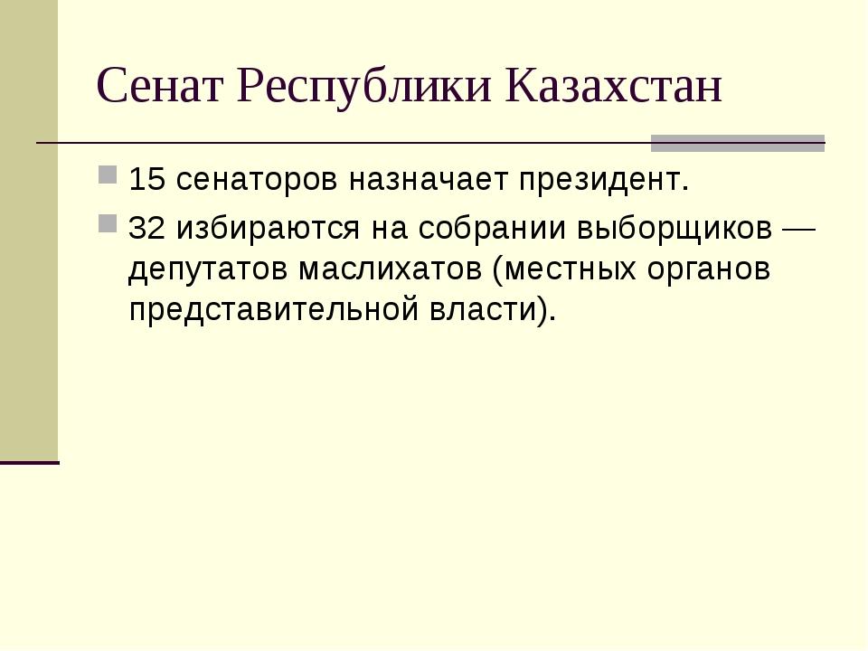 Сенат Республики Казахстан 15 сенаторов назначает президент. 32 избираются на...