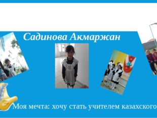 Нет! Прощаемся с «Начальной школой!» Садинова Акмаржан Моя мечта: хочу стать
