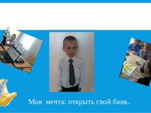 И я – Драпеза Илья Моя мечта: открыть свой банк.