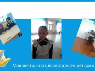 Я с вами! Болгужинова Асем Моя мечта: стать воспитателем детского сада.
