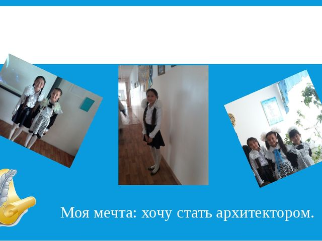 Я тоже! Сакенова Айнаш Моя мечта: хочу стать архитектором.