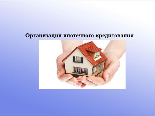 Организации ипотечного кредитования
