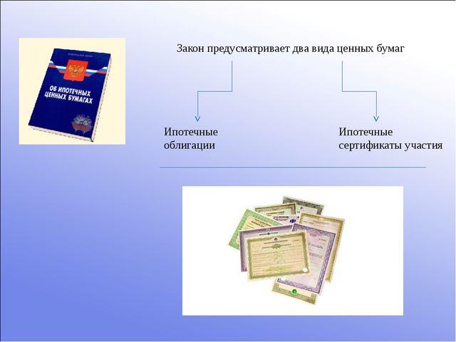 Закон предусматривает два вида ценных бумаг Ипотечные облигации Ипотечные сер...